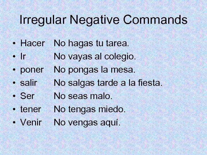 Irregular Negative Commands • • Hacer Ir poner salir Ser tener Venir No hagas