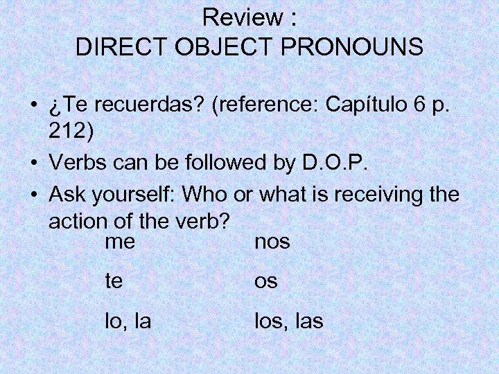 Review : DIRECT OBJECT PRONOUNS • ¿Te recuerdas? (reference: Capítulo 6 p. 212) •