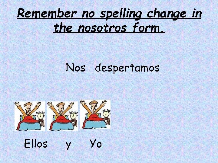 Remember no spelling change in the nosotros form. Nos despertamos Ellos y Yo