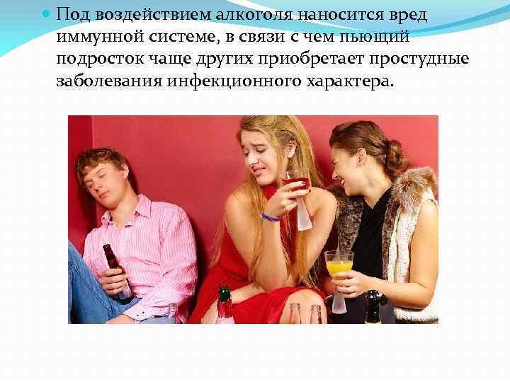 Под воздействием алкоголя наносится вред иммунной системе, в связи с чем пьющий подросток