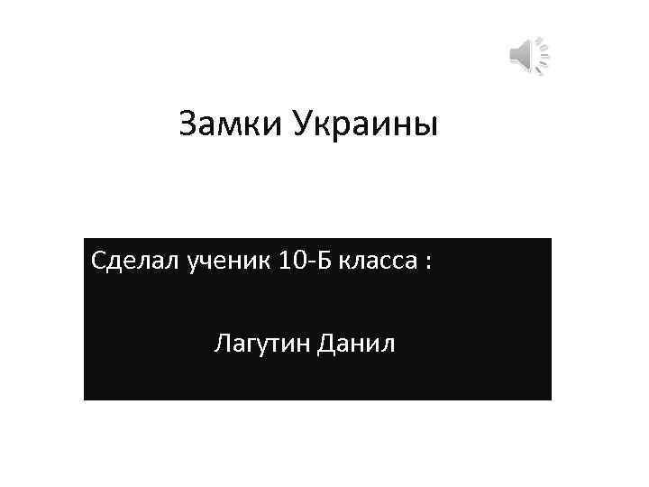 Замки Украины Сделал ученик 10 -Б класса : Лагутин Данил