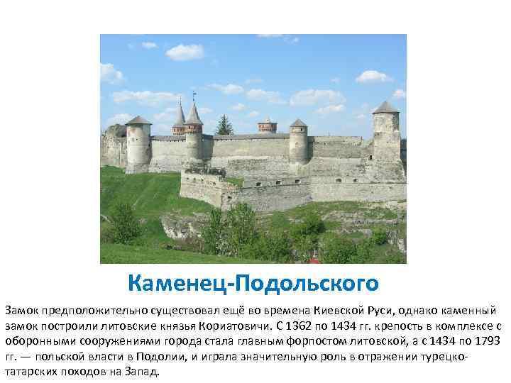 Каменец-Подольского Замок предположительно существовал ещё во времена Киевской Руси, однако каменный замок построили литовские