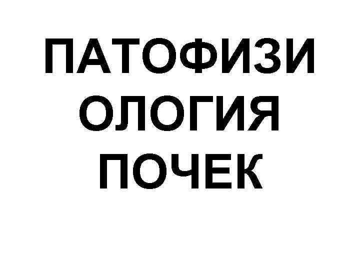 ПАТОФИЗИ ОЛОГИЯ ПОЧЕК