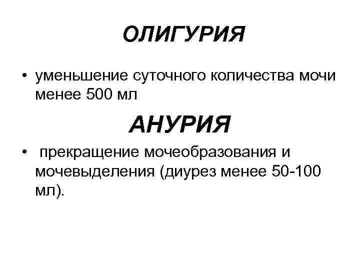 ОЛИГУРИЯ • уменьшение суточного количества мочи менее 500 мл АНУРИЯ • прекращение мочеобразования и
