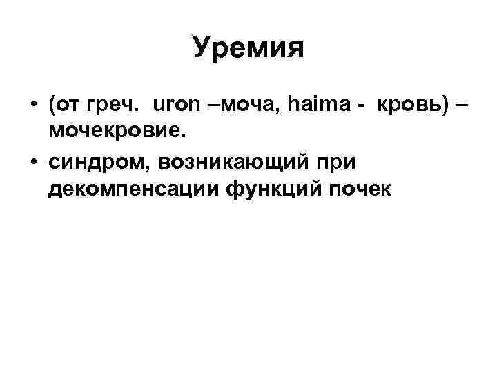 Уремия • (от греч. uron –моча, haima - кровь) – мочекровие. • синдром, возникающий