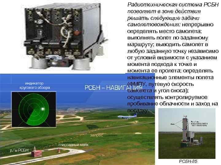 Радиотехническая система РСБН позволяет в зоне действия решать следующие задачи самолетовождения: непрерывно определять место