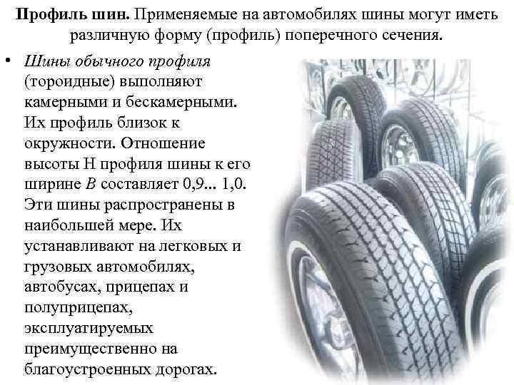 Профиль шин. Применяемые на автомобилях шины могут иметь различную форму (профиль) поперечного сечения. •