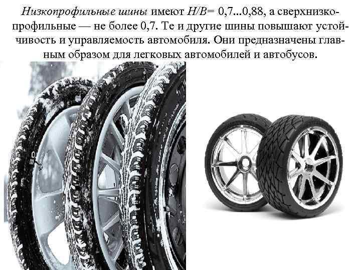 Низкопрофильные шины имеют Н/В= 0, 7. . . 0, 88, а сверхнизко профильные —