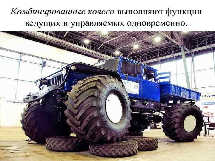 Комбинированные колеса выполняют функции ведущих и управляемых одновременно.