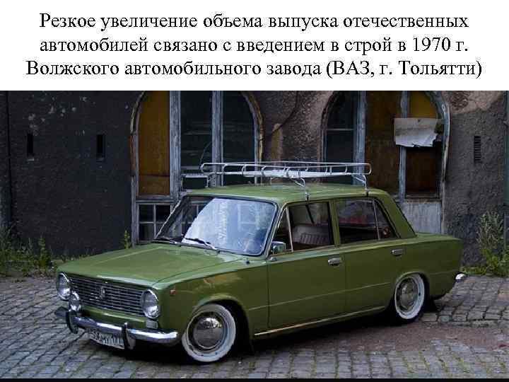 Резкое увеличение объема выпуска отечественных автомобилей связано с введением в строй в 1970 г.