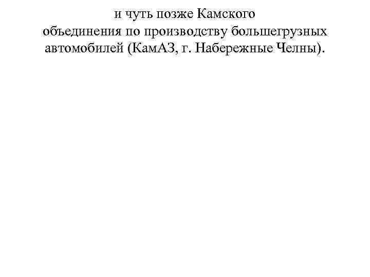 и чуть позже Камского объединения по производству большегрузных автомобилей (Кам. АЗ, г. Набережные Челны).