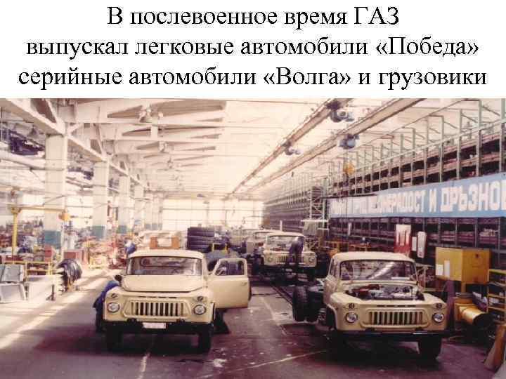 В послевоенное время ГАЗ выпускал легковые автомобили «Победа» серийные автомобили «Волга» и грузовики