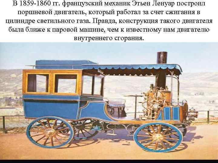 В 1859 -1860 гг. французский механик Этьен Ленуар построил поршневой двигатель, который работал за