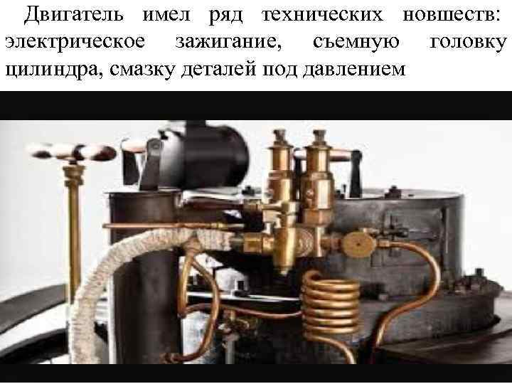 Двигатель имел ряд технических новшеств: электрическое зажигание, съемную головку цилиндра, смазку деталей под давлением