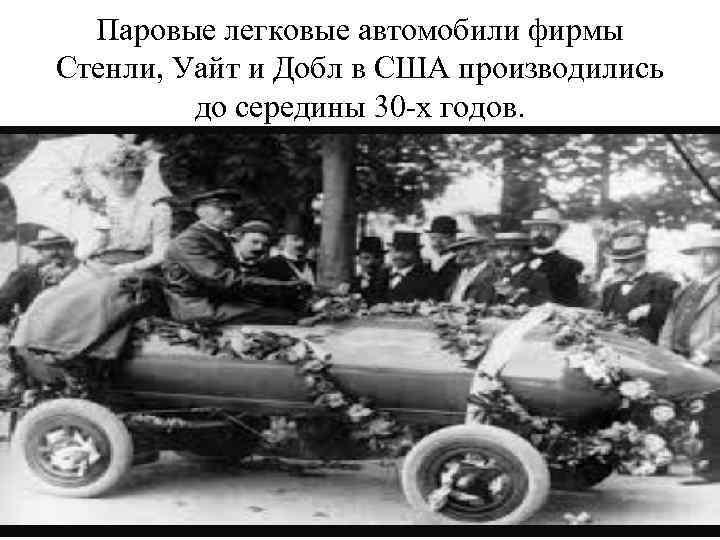 Паровые легковые автомобили фирмы Стенли, Уайт и Добл в США производились до середины 30