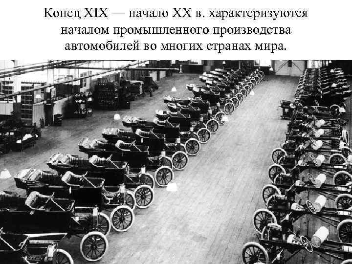 Конец XIX — начало XX в. характеризуются началом промышленного производства автомобилей во многих странах
