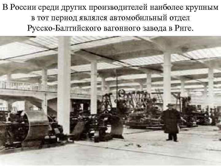 В России среди других производителей наиболее крупным в тот период являлся автомобильный отдел Русско-Балтийского