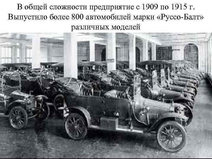 В общей сложности предприятие с 1909 по 1915 г. Выпустило более 800 автомобилей марки