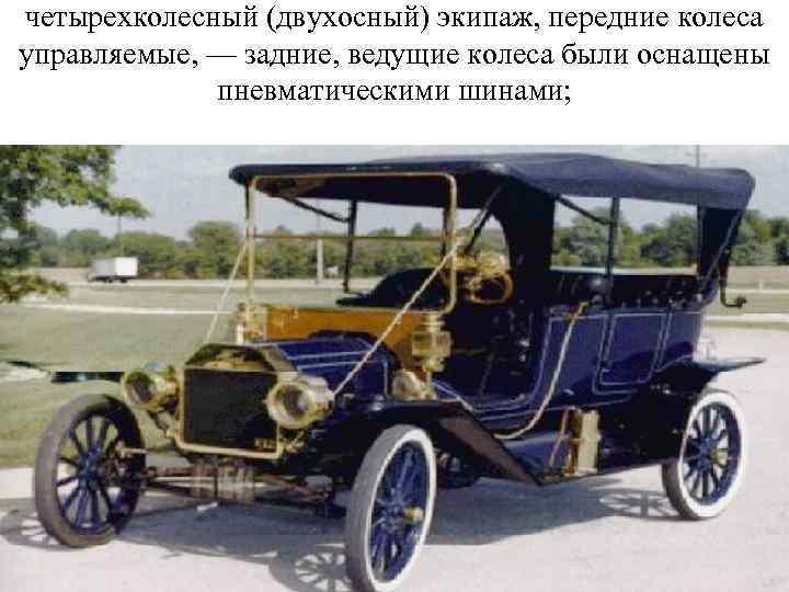 четырехколесный (двухосный) экипаж, передние колеса управляемые, — задние, ведущие колеса были оснащены пневматическими шинами;
