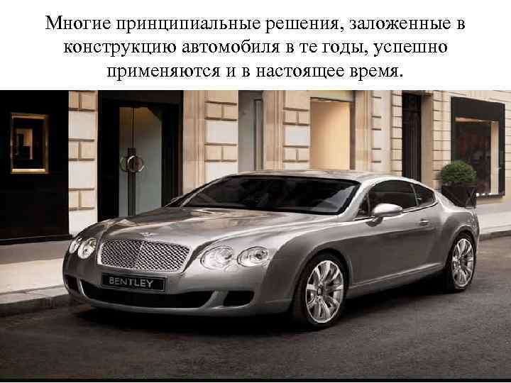 Многие принципиальные решения, заложенные в конструкцию автомобиля в те годы, успешно применяются и в