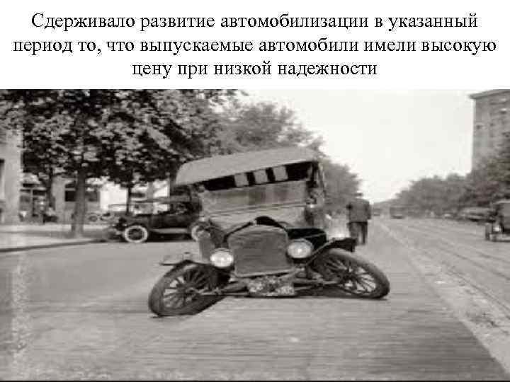 Сдерживало развитие автомобилизации в указанный период то, что выпускаемые автомобили имели высокую цену при
