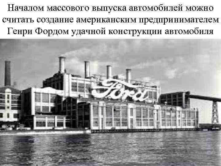 Началом массового выпуска автомобилей можно считать создание американским предпринимателем Генри Фордом удачной конструкции автомобиля