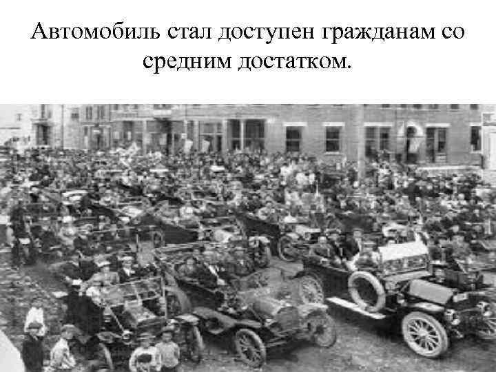 Автомобиль стал доступен гражданам со средним достатком.