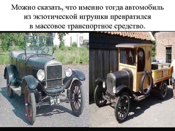 Можно сказать, что именно тогда автомобиль из экзотической игрушки превратился в массовое транспортное средство.