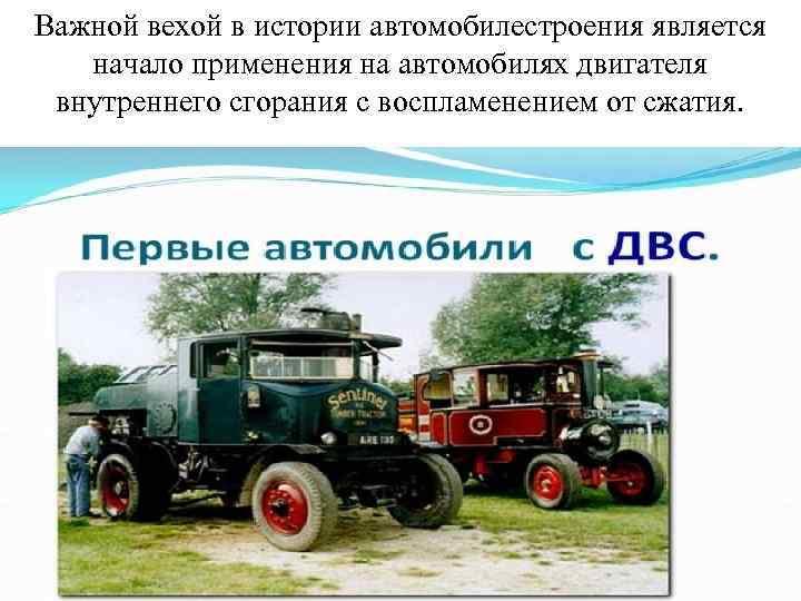 Важной вехой в истории автомобилестроения является начало применения на автомобилях двигателя внутреннего сгорания с