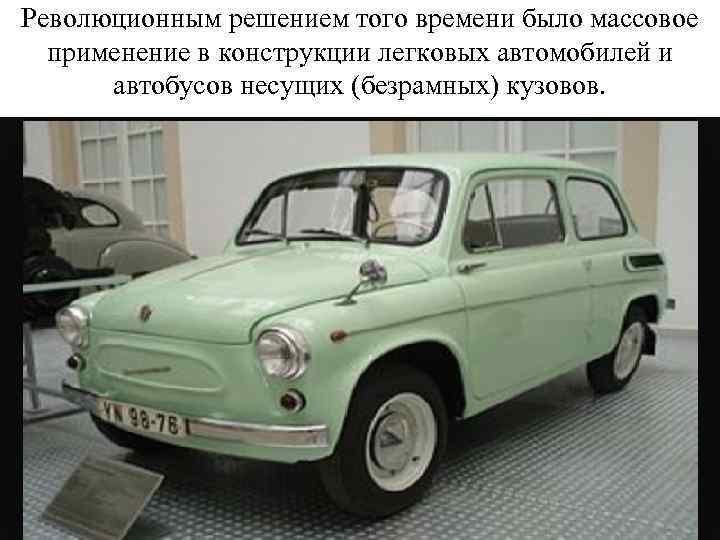 Революционным решением того времени было массовое применение в конструкции легковых автомобилей и автобусов несущих