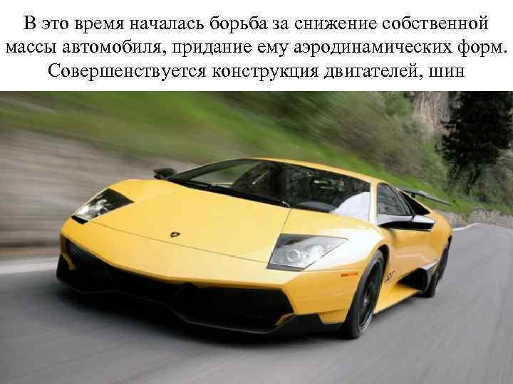 В это время началась борьба за снижение собственной массы автомобиля, придание ему аэродинамических форм.