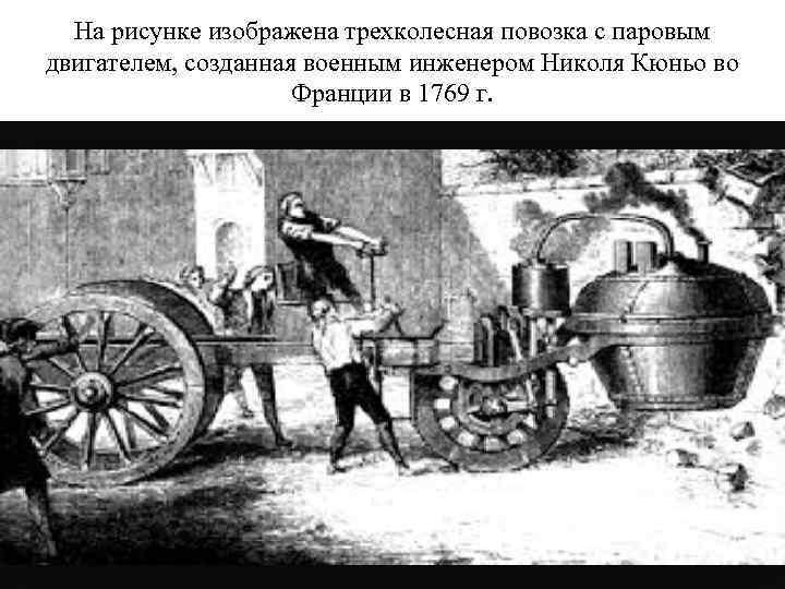На рисунке изображена трехколесная повозка с паровым двигателем, созданная военным инженером Николя Кюньо во