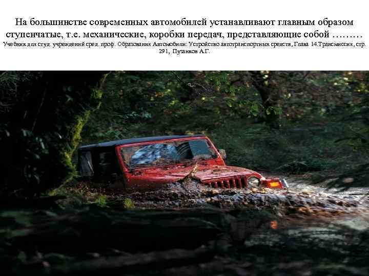На большинстве современных автомобилей устанавливают главным образом ступенчатые, т. е. механические, коробки передач, представляющие