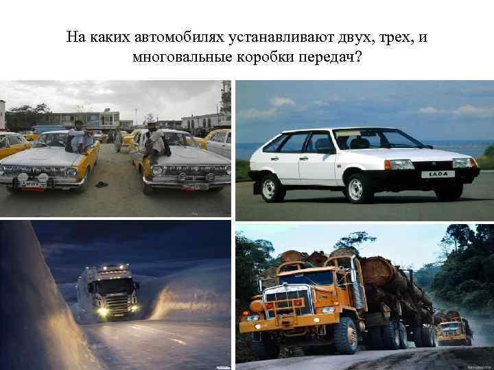 На каких автомобилях устанавливают двух, трех, и многовальные коробки передач?