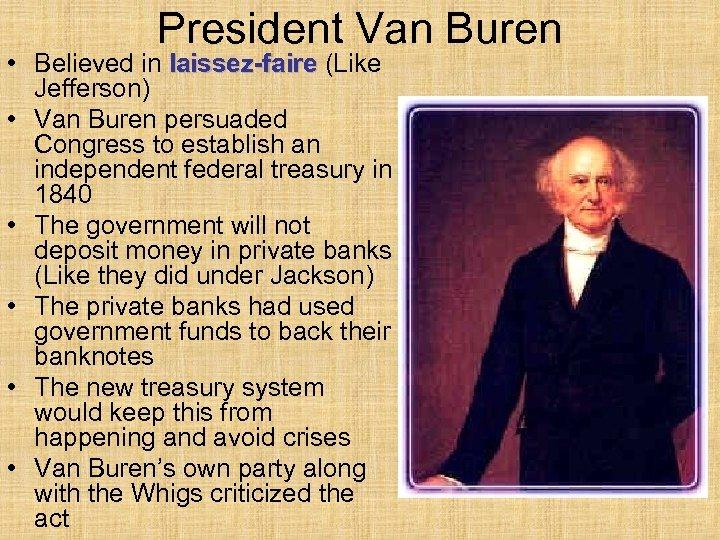 President Van Buren • Believed in laissez-faire (Like Jefferson) • Van Buren persuaded Congress