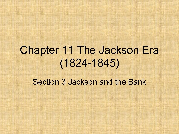 Chapter 11 The Jackson Era (1824 -1845) Section 3 Jackson and the Bank
