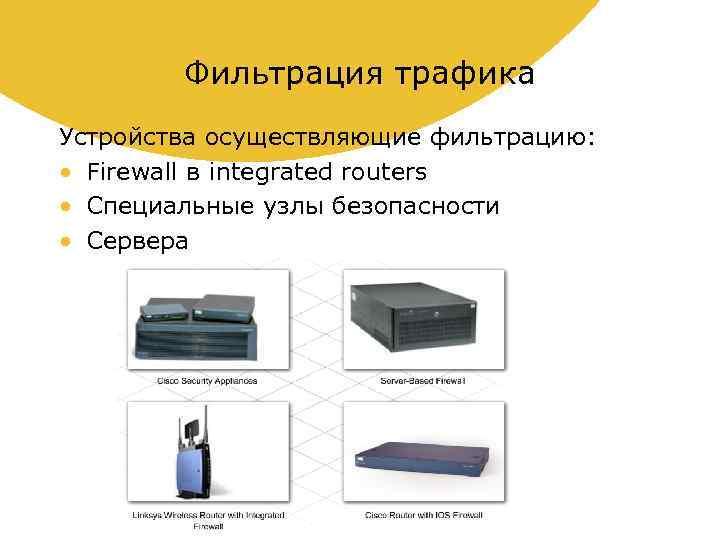 Фильтрация трафика Устройства осуществляющие фильтрацию: • Firewall в integrated routers • Специальные узлы безопасности