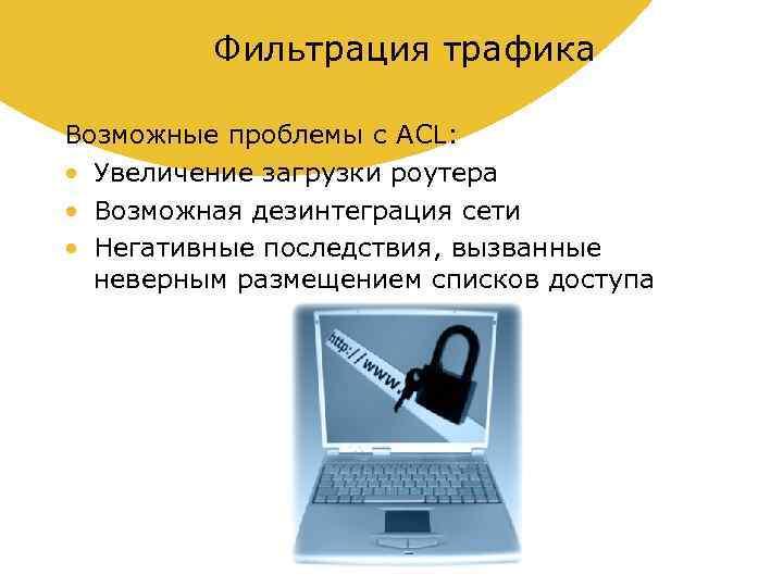 Фильтрация трафика Возможные проблемы с ACL: • Увеличение загрузки роутера • Возможная дезинтеграция сети