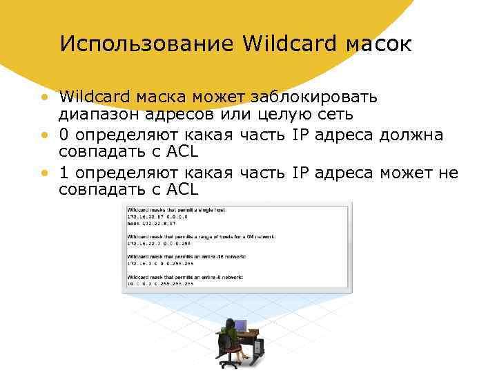 Использование Wildcard масок • Wildcard маска может заблокировать диапазон адресов или целую сеть •