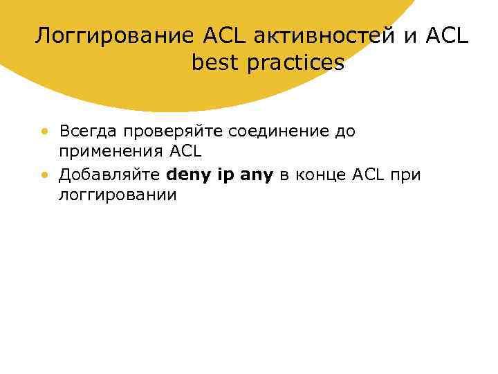 Логгирование ACL активностей и ACL best practices • Всегда проверяйте соединение до применения ACL