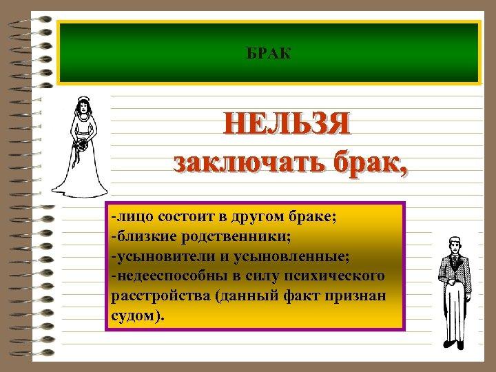 БРАК -лицо состоит в другом браке; -близкие родственники; -усыновители и усыновленные; -недееспособны в силу
