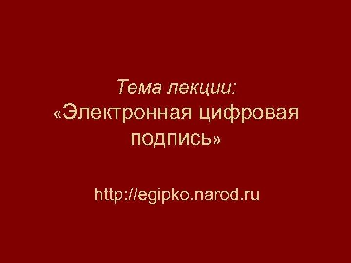 Тема лекции: «Электронная цифровая подпись» http: //egipko. narod. ru