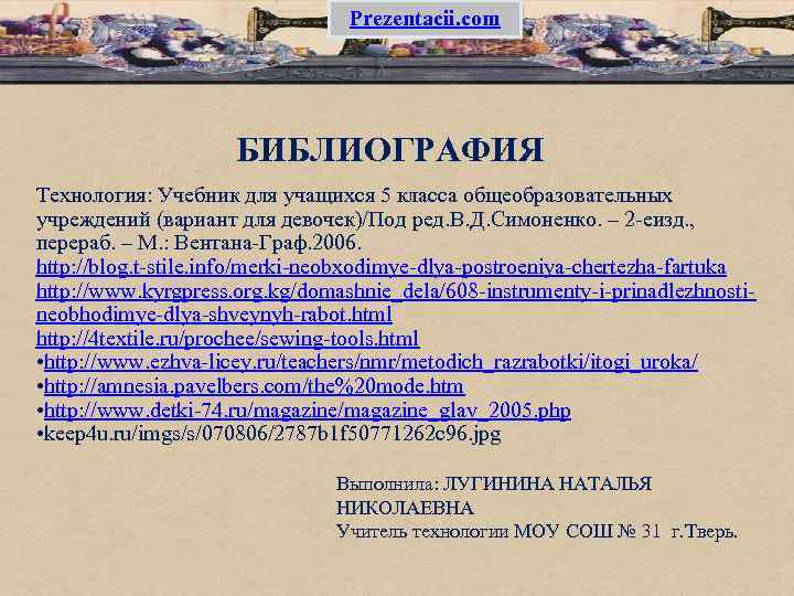 Prezentacii. com БИБЛИОГРАФИЯ Технология: Учебник для учащихся 5 класса общеобразовательных учреждений (вариант для девочек)/Под