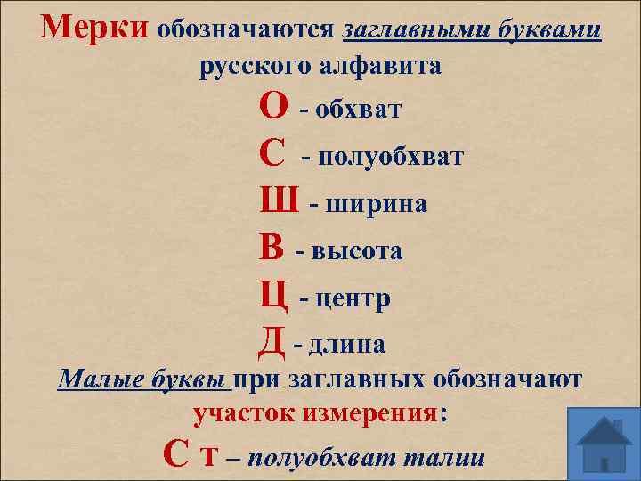 Мерки обозначаются заглавными буквами русского алфавита О - обхват С - полуобхват Ш -