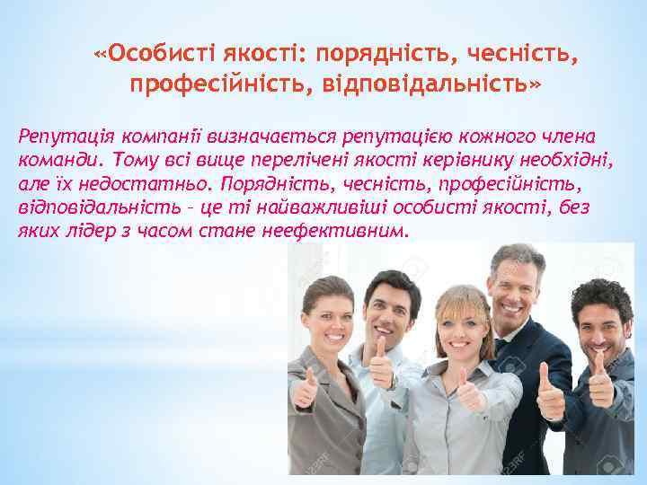 «Особисті якості: порядність, чесність, професійність, відповідальність» Репутація компанії визначається репутацією кожного члена команди.
