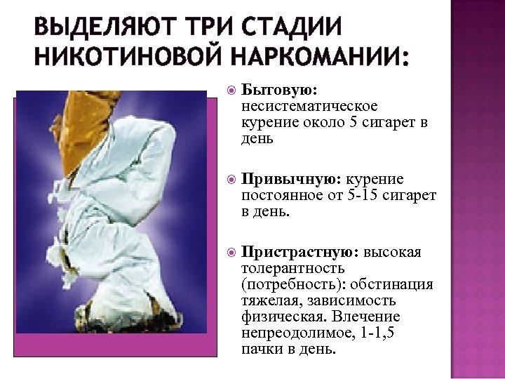 ВЫДЕЛЯЮТ ТРИ СТАДИИ НИКОТИНОВОЙ НАРКОМАНИИ: Бытовую: несистематическое курение около 5 сигарет в день Привычную: