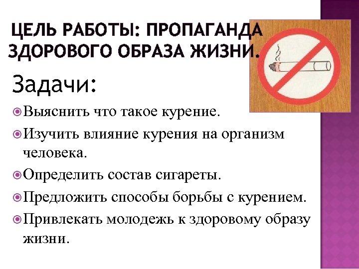 ЦЕЛЬ РАБОТЫ: ПРОПАГАНДА ЗДОРОВОГО ОБРАЗА ЖИЗНИ. Задачи: Выяснить что такое курение. Изучить влияние курения