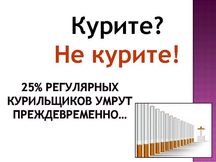 Курите? Не курите! 25% РЕГУЛЯРНЫХ КУРИЛЬЩИКОВ УМРУТ ПРЕЖДЕВРЕМЕННО…