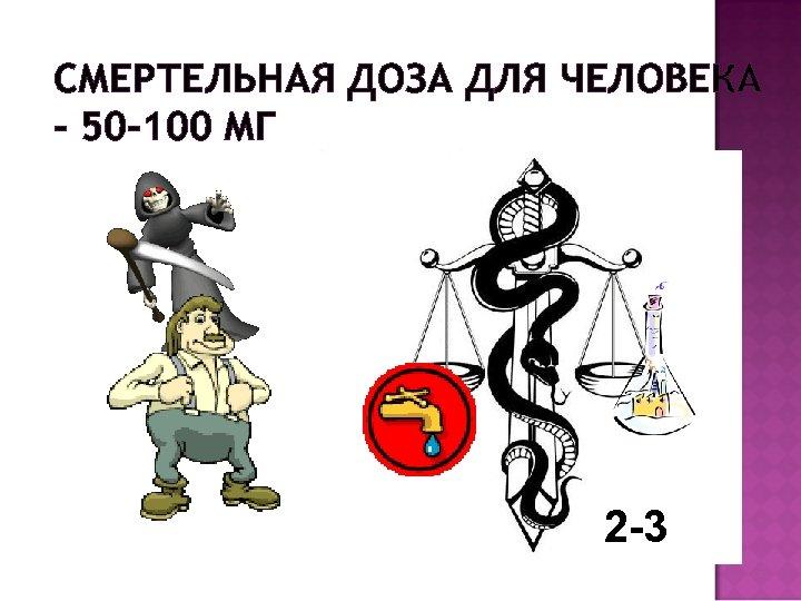 СМЕРТЕЛЬНАЯ ДОЗА ДЛЯ ЧЕЛОВЕКА – 50 -100 МГ 2 -3