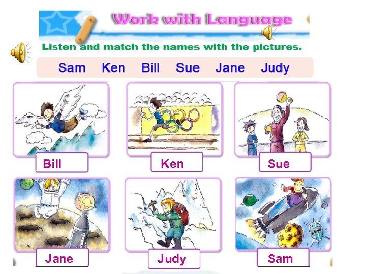 Bill Ken Sue Jane Judy Sam
